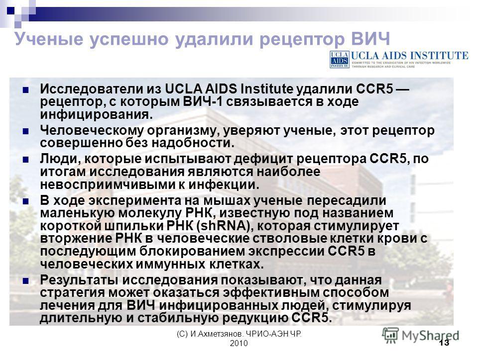 (С) И.Ахметзянов. ЧРИО-АЭН ЧР. 201013 Ученые успешно удалили рецептор ВИЧ Исследователи из UCLA AIDS Institute удалили CCR5 рецептор, с которым ВИЧ-1 связывается в ходе инфицирования. Человеческому организму, уверяют ученые, этот рецептор совершенно