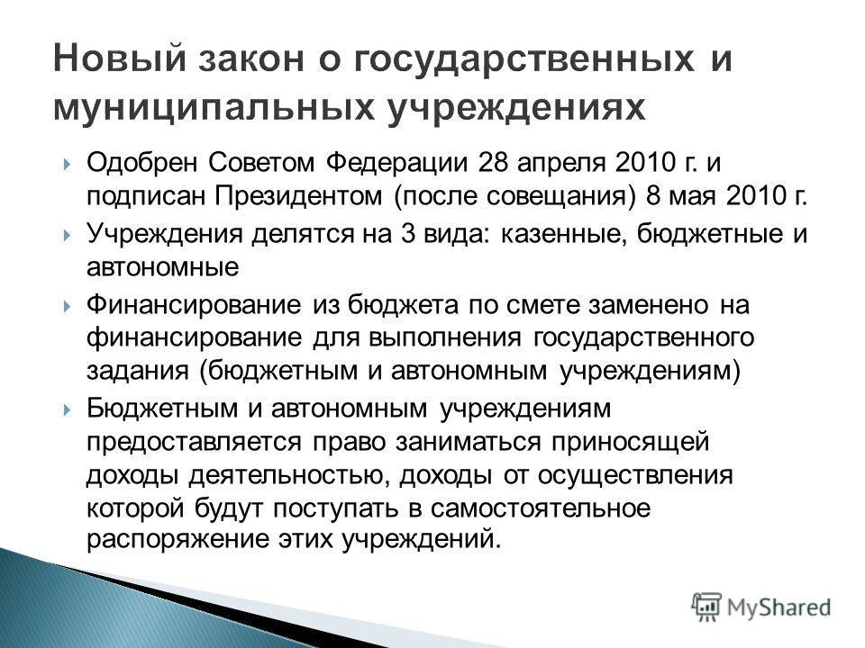 Одобрен Советом Федерации 28 апреля 2010 г. и подписан Президентом (после совещания) 8 мая 2010 г. Учреждения делятся на 3 вида: казенные, бюджетные и автономные Финансирование из бюджета по смете заменено на финансирование для выполнения государстве