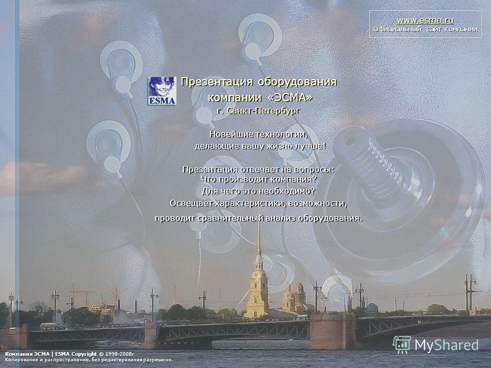 www.esma.ru Официальный сайт компании Презентация оборудования компании «ЭСМА» компании «ЭСМА» г. Санкт-Петербург Новейшие технологии, делающие вашу жизнь лучше! делающие вашу жизнь лучше! Презентация отвечает на вопросы: Что производит компания? Для