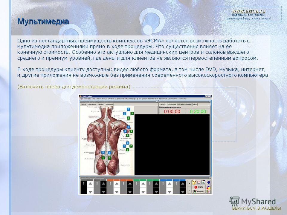 Мультимедиа Одно из нестандартных преимуществ комплексов «ЭСМА» является возможность работать с мультимедиа приложениями прямо в ходе процедуры. Что существенно влияет на ее конечную стоимость. Особенно это актуально для медицинских центров и салонов