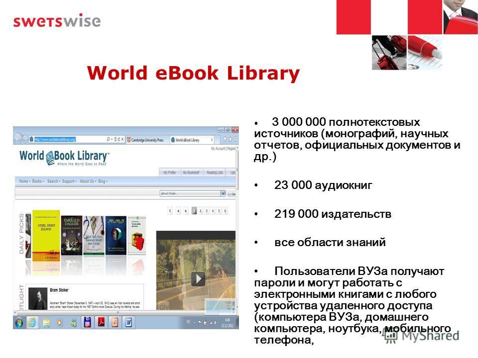 World eBook Library 3 000 000 полнотекстовых источников (монографий, научных отчетов, официальных документов и др.) 23 000 аудиокниг 219 000 издательств все области знаний Пользователи ВУЗа получают пароли и могут работать с электронными книгами с лю