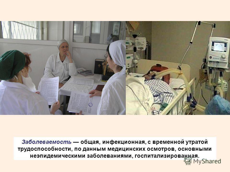 Заболеваемость общая, инфекционная, с временной утратой трудоспособности, по данным медицинских осмотров, основными неэпидемическими заболеваниями, госпитализированная.