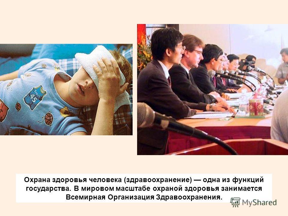 Охрана здоровья человека (здравоохранение) одна из функций государства. В мировом масштабе охраной здоровья занимается Всемирная Организация Здравоохранения.