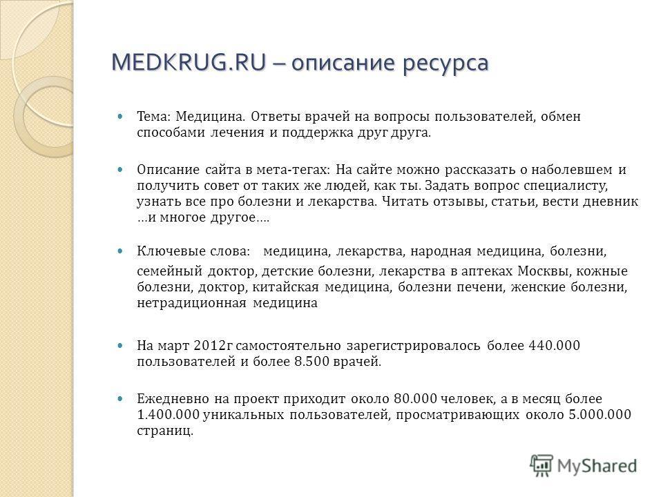 MEDKRUG.RU – описание ресурса Тема: Медицина. Ответы врачей на вопросы пользователей, обмен способами лечения и поддержка друг друга. Описание сайта в мета-тегах: На сайте можно рассказать о наболевшем и получить совет от таких же людей, как ты. Зада