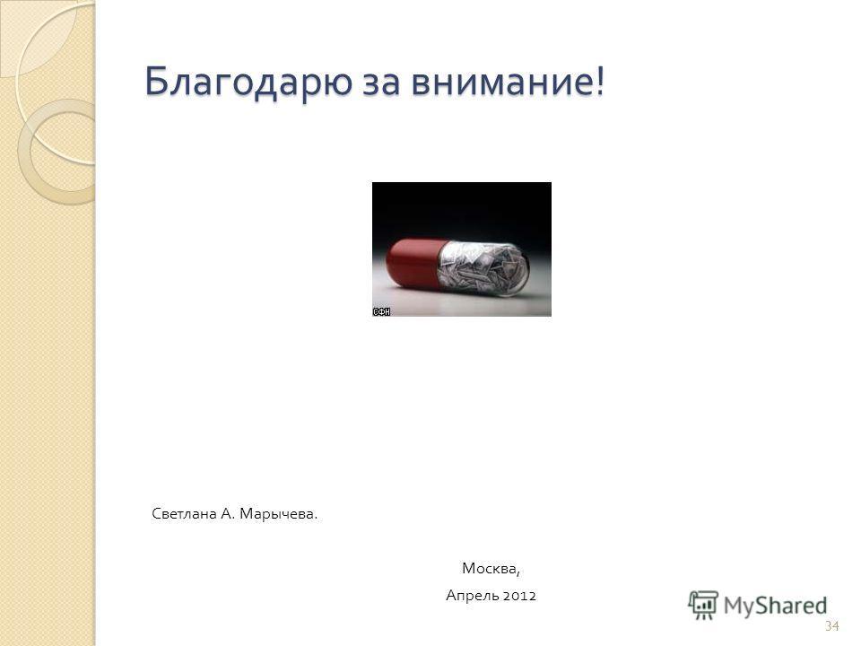Светлана А. Марычева. Москва, Апрель 2012 Благодарю за внимание ! 34