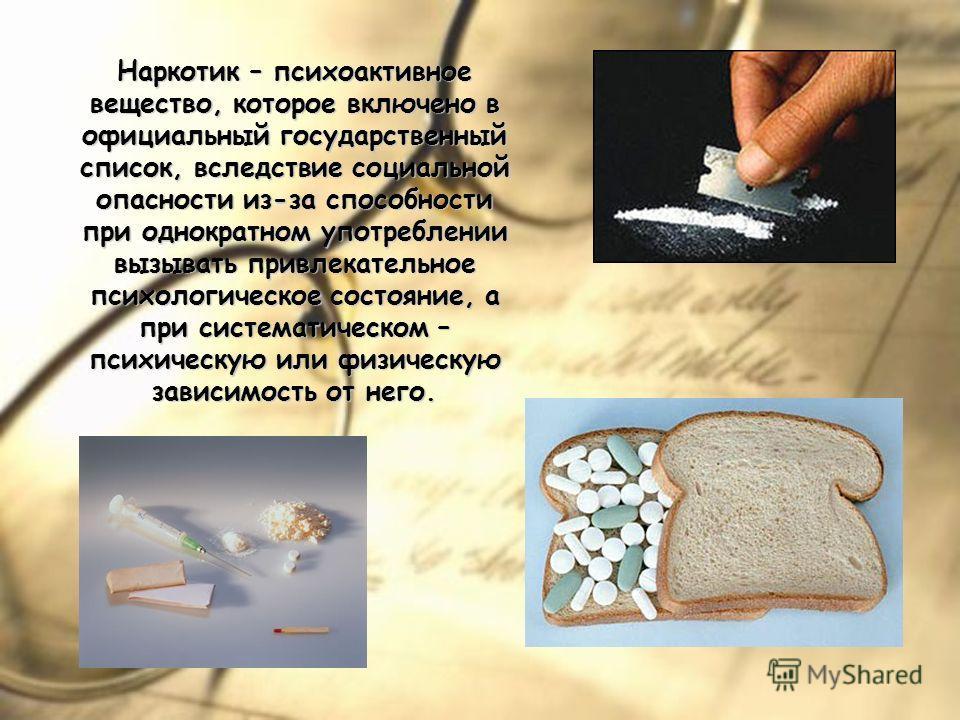 Наркотик – психоактивное вещество, которое включено в официальный государственный список, вследствие социальной опасности из-за способности при однократном употреблении вызывать привлекательное психологическое состояние, а при систематическом – психи