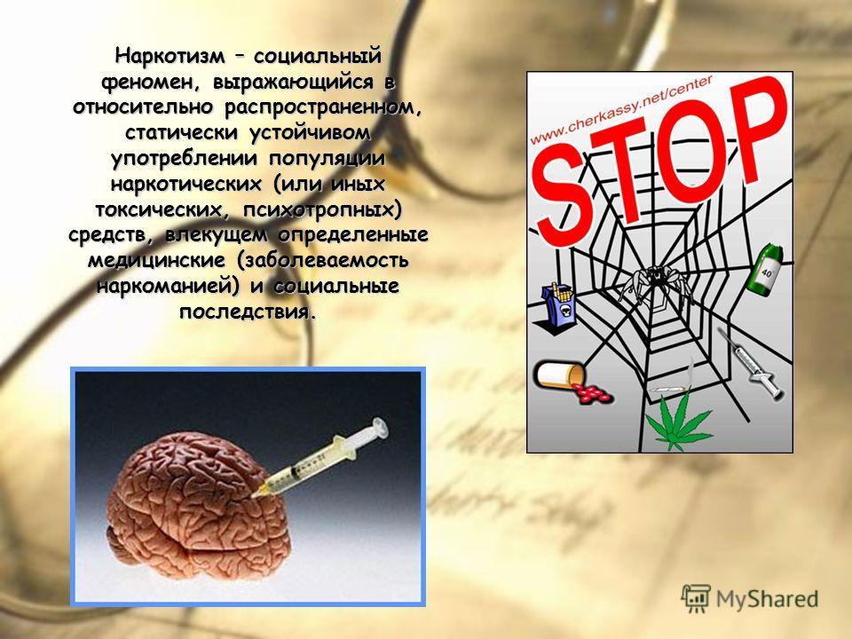 Наркотизм – социальный феномен, выражающийся в относительно распространенном, статически устойчивом употреблении популяции наркотических (или иных токсических, психотропных) средств, влекущем определенные медицинские (заболеваемость наркоманией) и со