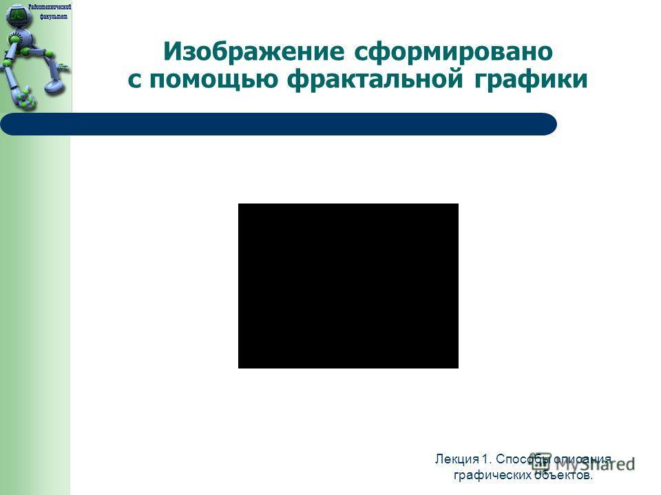 Изображение сформировано с помощью фрактальной графики Лекция 1. Способы описания графических объектов.