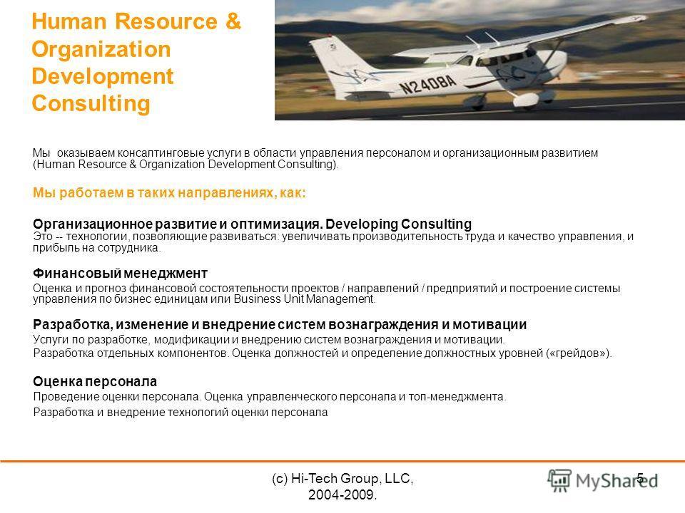 (c) Hi-Tech Group, LLC, 2004-2009. 5 Human Resource & Organization Development Consulting Мы оказываем консалтинговые услуги в области управления персоналом и организационным развитием (Human Resource & Organization Development Consulting). Мы работа