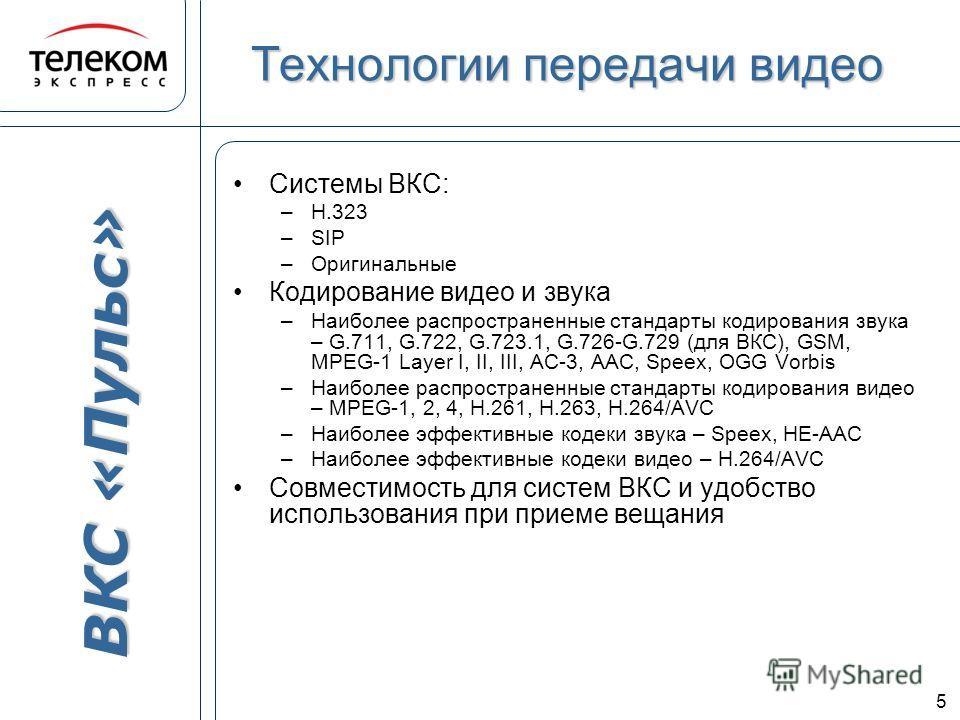 ВКС «Пульс» 5 Технологии передачи видео Системы ВКС: –Н.323 –SIP –Оригинальные Кодирование видео и звука –Наиболее распространенные стандарты кодирования звука – G.711, G.722, G.723.1, G.726-G.729 (для ВКС), GSM, MPEG-1 Layer I, II, III, AC-3, AAC, S