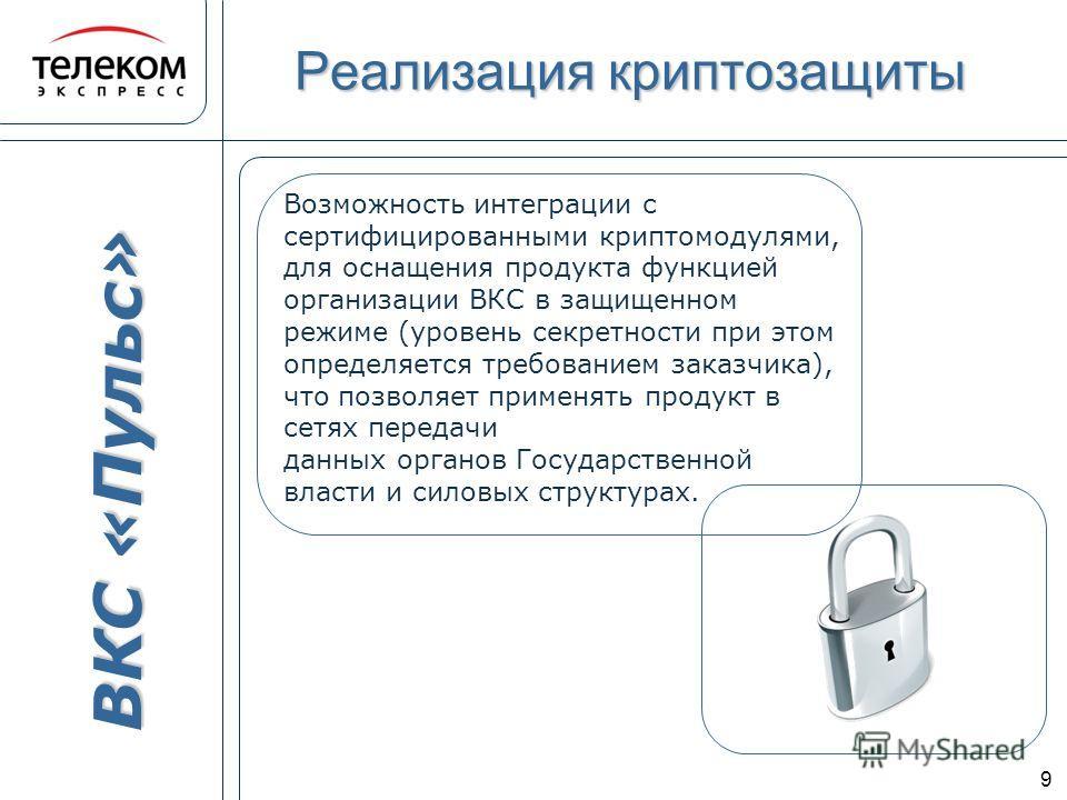 ВКС «Пульс» 9 Возможность интеграции с сертифицированными криптомодулями, для оснащения продукта функцией организации ВКС в защищенном режиме (уровень секретности при этом определяется требованием заказчика), что позволяет применять продукт в сетях п