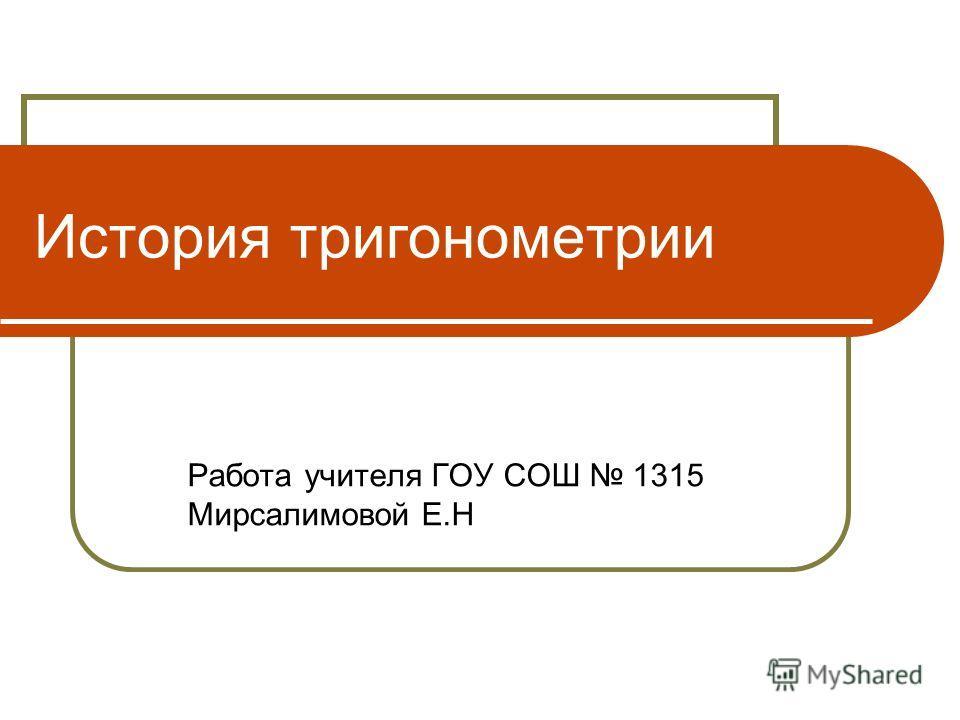 История тригонометрии Работа учителя ГОУ СОШ 1315 Мирсалимовой Е.Н