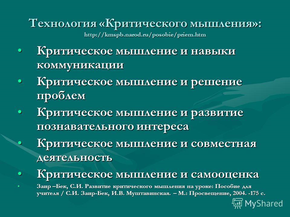 Технология «Критического мышления»: http://kmspb.narod.ru/posobie/priem.htm Критическое мышление и навыки коммуникацииКритическое мышление и навыки коммуникации Критическое мышление и решение проблемКритическое мышление и решение проблем Критическое