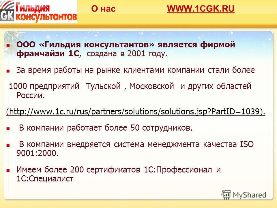 О нас WWW.1CGK.RU ООО «Гильдия консультантов» является фирмой франчайзи 1С, создана в 2001 году. За время работы на рынке клиентами компании стали более 1000 предприятий Тульской, Московской и других областей России. (http://www.1c.ru/rus/partners/so