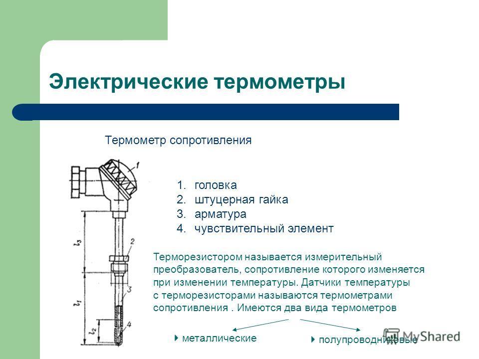 Электрические термометры Термометр сопротивления 1.головка 2.штуцерная гайка 3.арматура 4.чувствительный элемент Терморезистором называется измерительный преобразователь, сопротивление которого изменяется при изменении температуры. Датчики температур