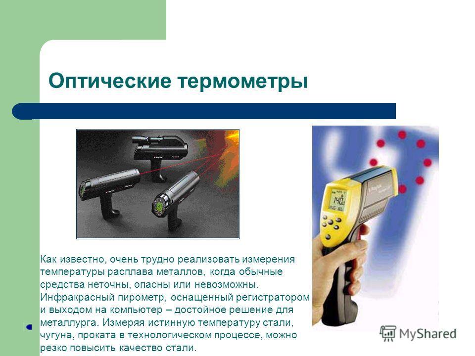 Оптические термометры Как известно, очень трудно реализовать измерения температуры расплава металлов, когда обычные средства неточны, опасны или невозможны. Инфракрасный пирометр, оснащенный регистратором и выходом на компьютер – достойное решение дл