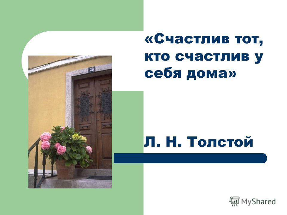 «Счастлив тот, кто счастлив у себя дома» Л. Н. Толстой