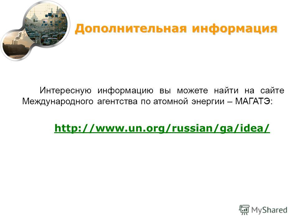 Интересную информацию вы можете найти на сайте Международного агентства по атомной энергии – МАГАТЭ: http://www.un.org/russian/ga/idea/ Дополнительная информация