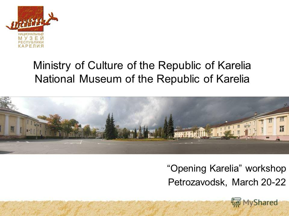 Ministry of Culture of the Republic of Karelia National Museum of the Republic of Karelia Opening Karelia workshop Petrozavodsk, March 20-22