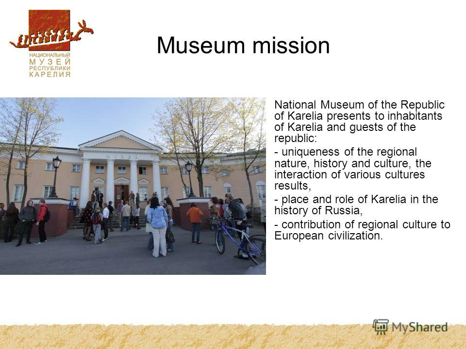 Museum mission National Museum of the Republic of Karelia presents to inhabitants of Karelia and guests of the republic: - uniqueness of the regional nature, history and culture, the interaction of various cultures results, - place and role of Kareli