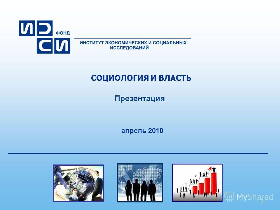 1 СОЦИОЛОГИЯ И ВЛАСТЬ Презентация апрель 2010