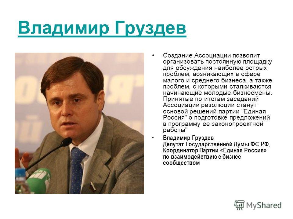 Владимир Груздев Создание Ассоциации позволит организовать постоянную площадку для обсуждения наиболее острых проблем, возникающих в сфере малого и среднего бизнеса, а также проблем, с которыми сталкиваются начинающие молодые бизнесмены. Принятые по