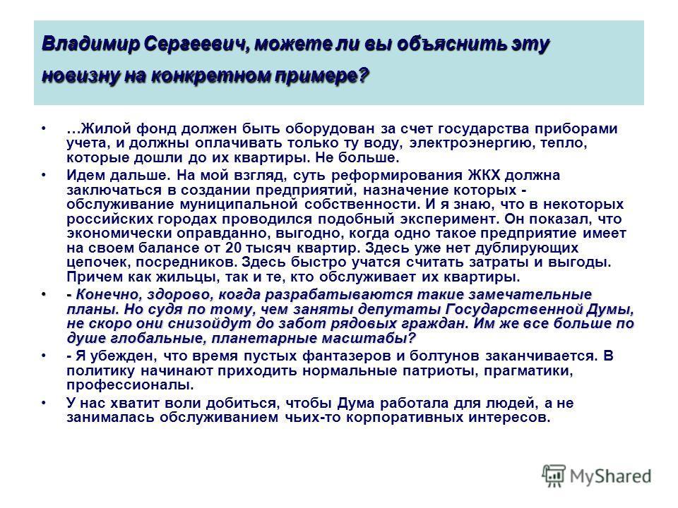 Владимир Сергеевич, можете ли вы объяснить эту новизну на конкретном примере? …Жилой фонд должен быть оборудован за счет государства приборами учета, и должны оплачивать только ту воду, электроэнергию, тепло, которые дошли до их квартиры. Не больше.