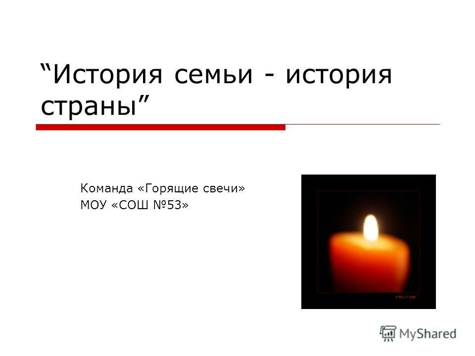 История семьи - история страны Команда «Горящие свечи» МОУ «СОШ 53»
