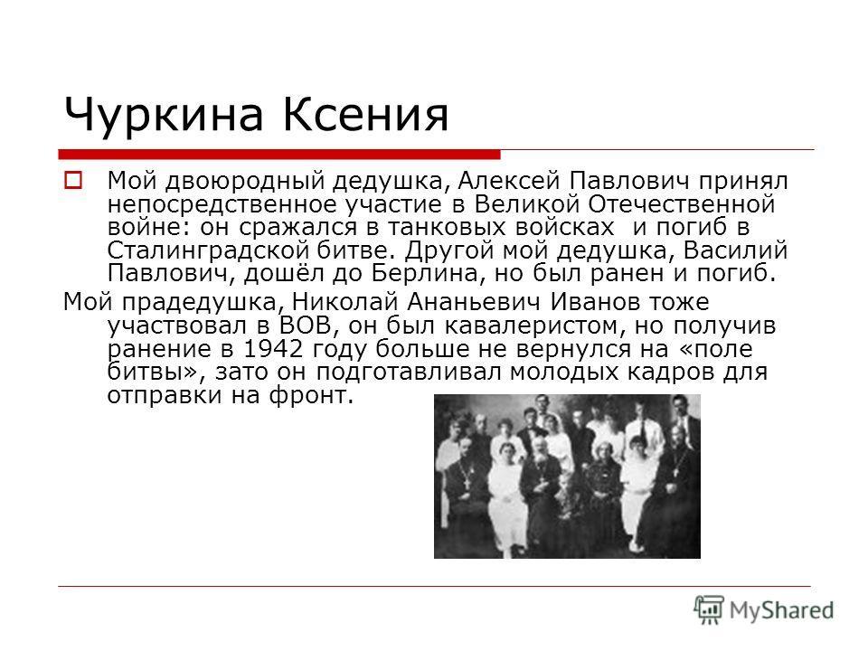 Чуркина Ксения Мой двоюродный дедушка, Алексей Павлович принял непосредственное участие в Великой Отечественной войне: он сражался в танковых войсках и погиб в Сталинградской битве. Другой мой дедушка, Василий Павлович, дошёл до Берлина, но был ранен
