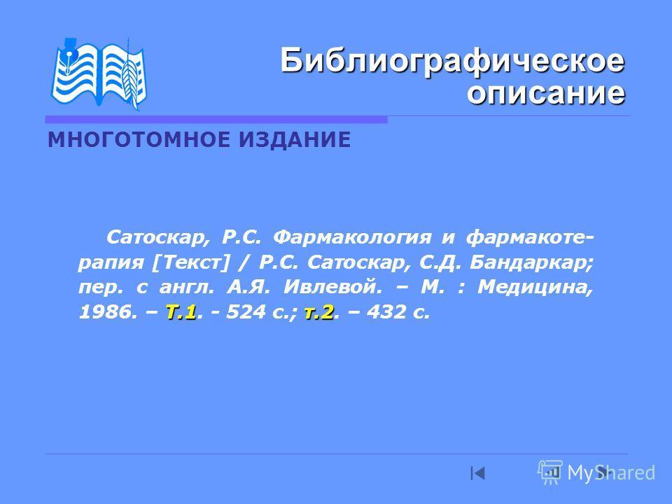 МНОГОТОМНОЕ ИЗДАНИЕ Т.1т.2 Сатоскар, Р.С. Фармакология и фармакоте- рапия [Текст] / Р.С. Сатоскар, С.Д. Бандаркар; пер. с англ. А.Я. Ивлевой. – М. : Медицина, 1986. – Т.1. - 524 с.; т.2. – 432 с. Библиографическое описание