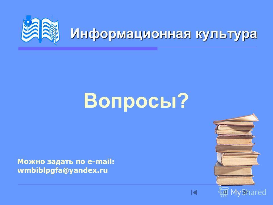 Вопросы? Информационная культура Можно задать по e-mail: wmbiblpgfa@yandex.ru