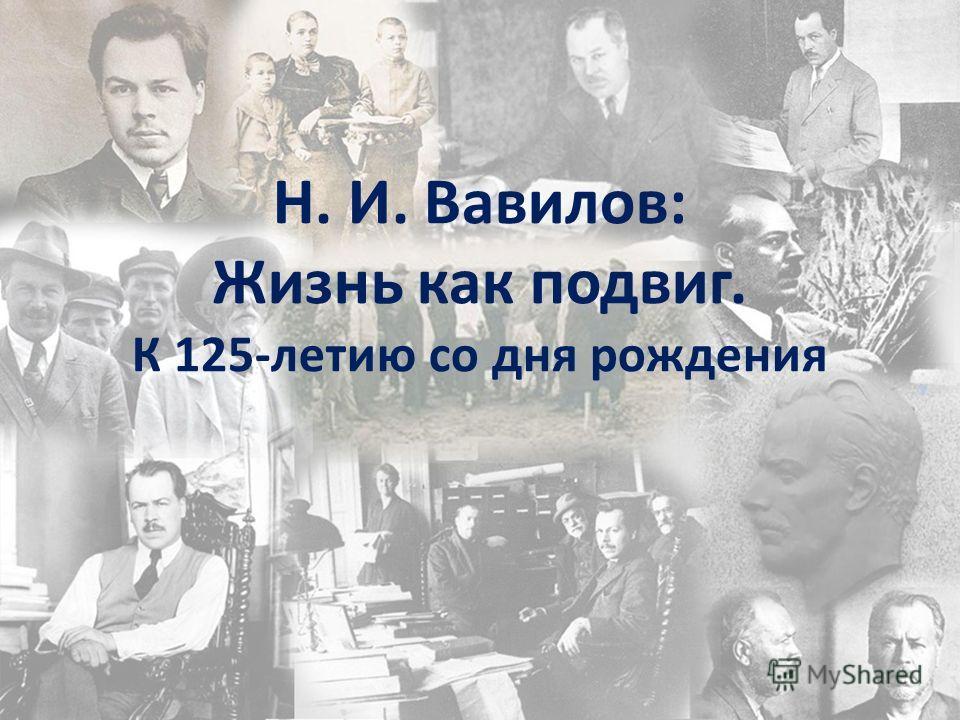 Н. И. Вавилов: Жизнь как подвиг. К 125-летию со дня рождения