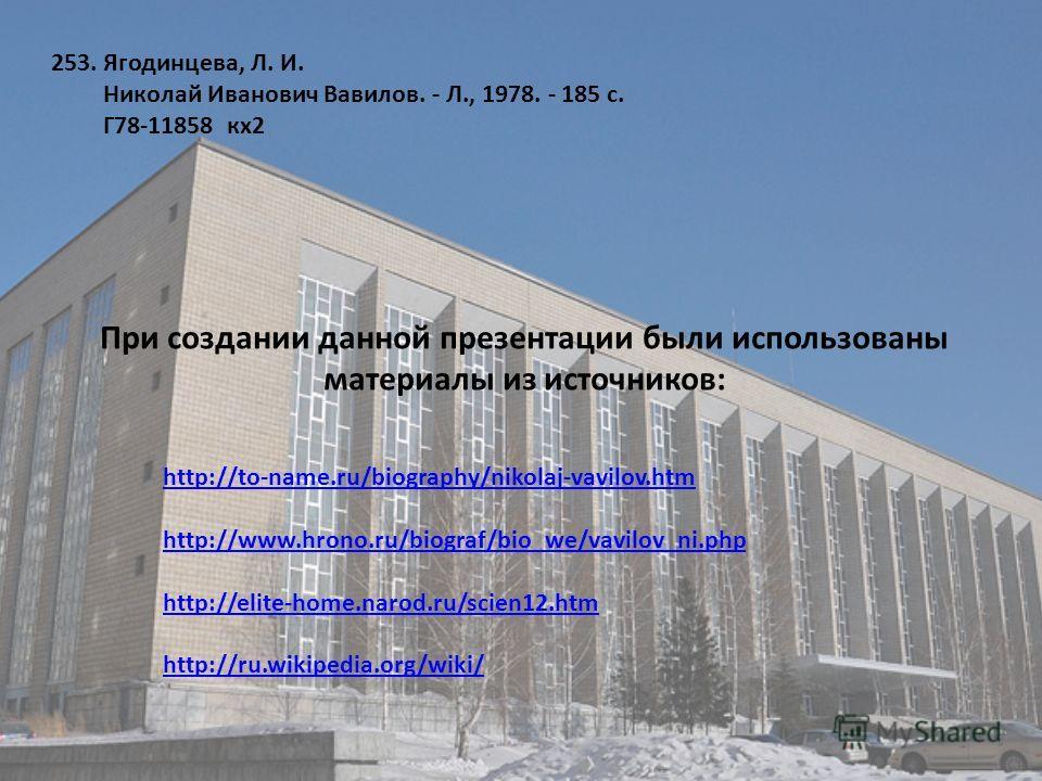 253. Ягодинцева, Л. И. Николай Иванович Вавилов. - Л., 1978. - 185 с. Г78-11858 кх2 http://to-name.ru/biography/nikolaj-vavilov.htm http://www.hrono.ru/biograf/bio_we/vavilov_ni.php http://elite-home.narod.ru/scien12.htm http://ru.wikipedia.org/wiki/