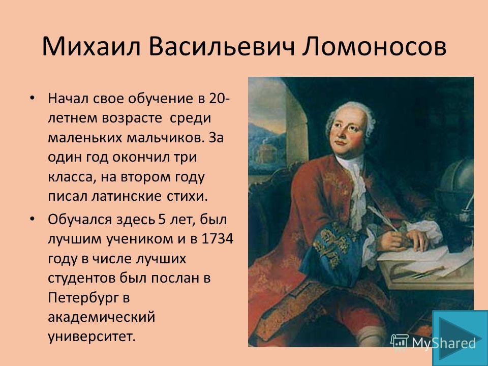 Михаил Васильевич Ломоносов Начал свое обучение в 20- летнем возрасте среди маленьких мальчиков. За один год окончил три класса, на втором году писал латинские стихи. Обучался здесь 5 лет, был лучшим учеником и в 1734 году в числе лучших студентов бы