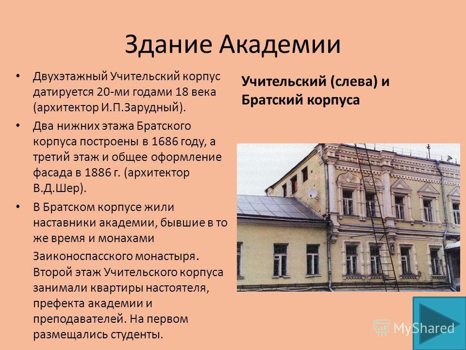 Здание Академии Двухэтажный Учительский корпус датируется 20-ми годами 18 века (архитектор И.П.Зарудный). Два нижних этажа Братского корпуса построены в 1686 году, а третий этаж и общее оформление фасада в 1886 г. (архитектор В.Д.Шер). В Братском кор