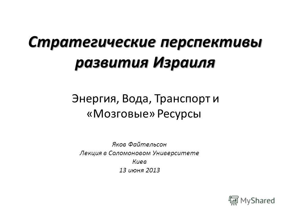 Стратегические перспективы развития Израиля Энергия, Вода, Транспорт и «Мозговые» Ресурсы Яков Файтельсон Лекция в Соломоновом Университете Киев 13 июня 2013