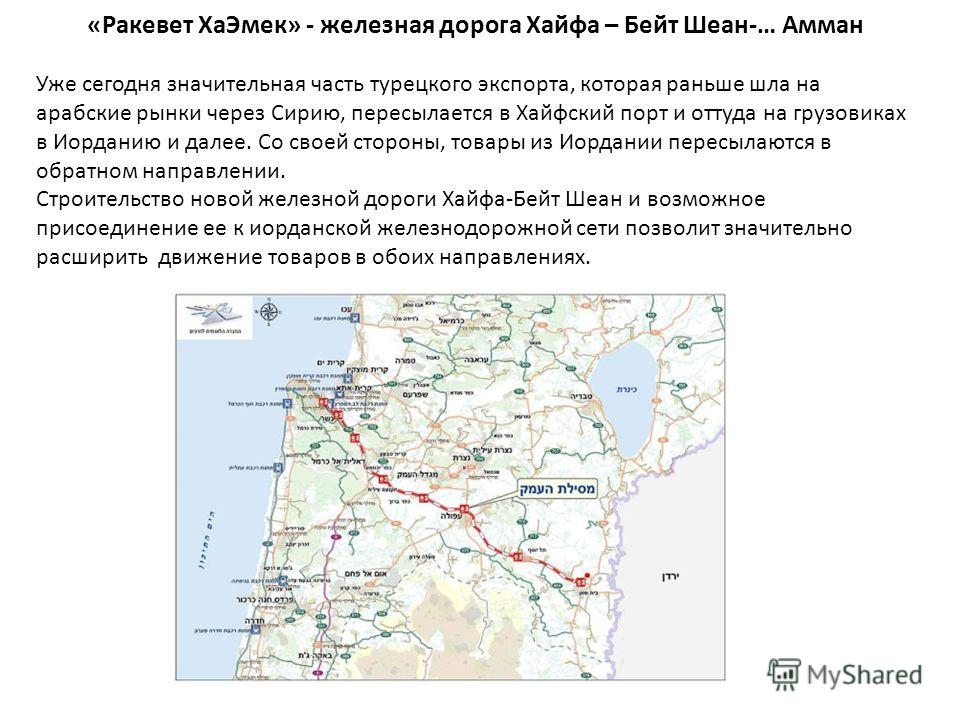 «Ракевет ХаЭмек» - железная дорога Хайфа – Бейт Шеан-… Амман Уже сегодня значительная часть турецкого экспорта, которая раньше шла на арабские рынки через Сирию, пересылается в Хайфский порт и оттуда на грузовиках в Иорданию и далее. Со своей стороны