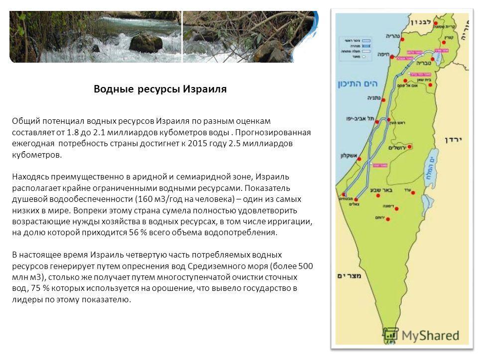 Водные ресурсы Израиля Общий потенциал водных ресурсов Израиля по разным оценкам составляет от 1.8 до 2.1 миллиардов кубометров воды. Прогнозированная ежегодная потребность страны достигнет к 2015 году 2.5 миллиардов кубометров. Находясь преимуществе