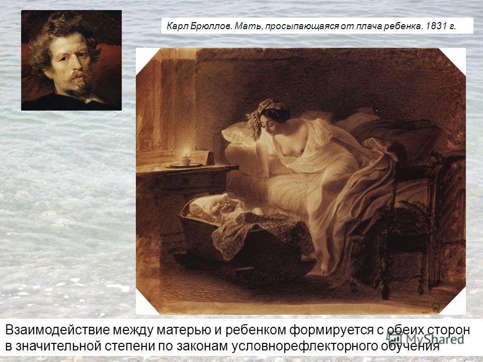 Карл Брюллов. Мать, просыпающаяся от плача ребенка. 1831 г. Взаимодействие между матерью и ребенком формируется с обеих сторон в значительной степени по законам условнорефлекторного обучения
