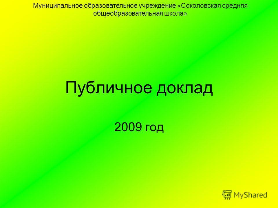 Публичное доклад 2009 год Муниципальное образовательное учреждение «Соколовская средняя общеобразовательная школа»