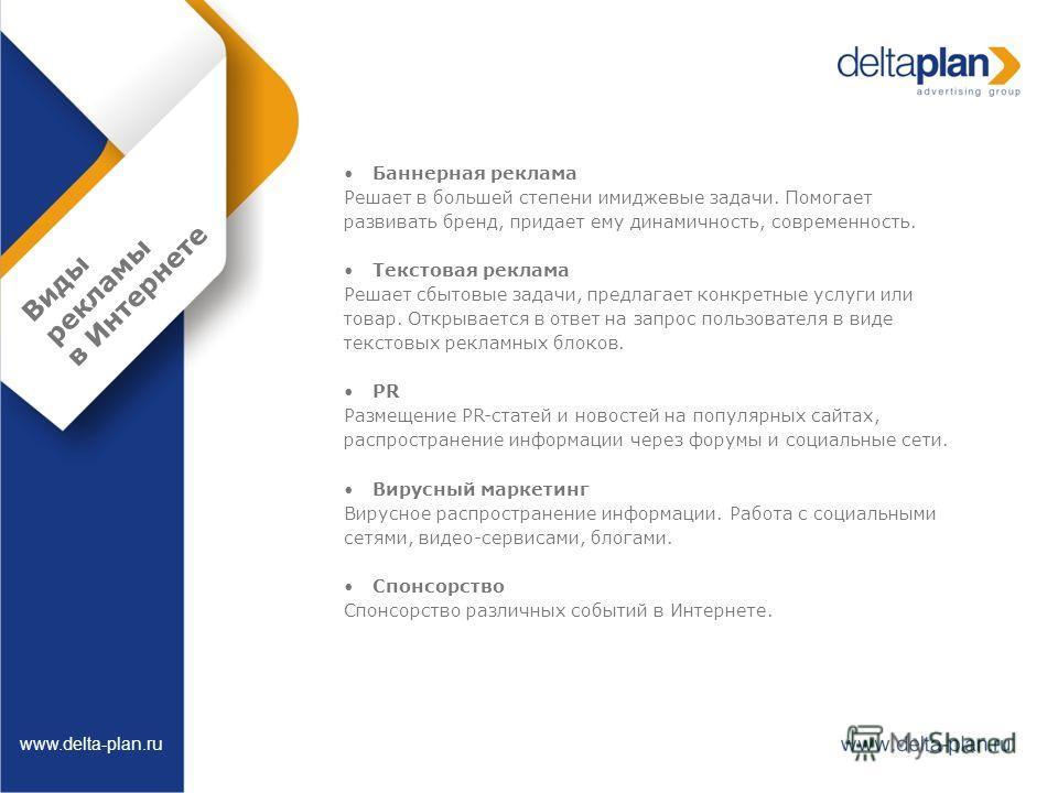 Виды рекламы в Интернете www.delta-plan.ru Баннерная реклама Решает в большей степени имиджевые задачи. Помогает развивать бренд, придает ему динамичность, современность. Текстовая реклама Решает сбытовые задачи, предлагает конкретные услуги или това