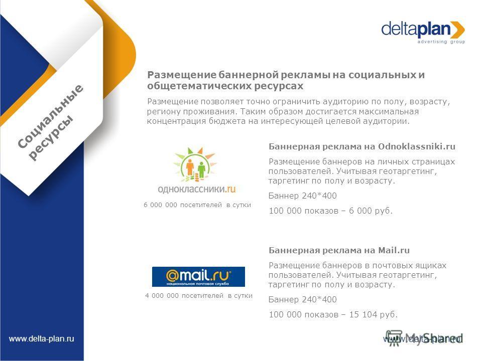 Социальные ресурсы www.delta-plan.ru Размещение баннерной рекламы на социальных и общетематических ресурсах Размещение позволяет точно ограничить аудиторию по полу, возрасту, региону проживания. Таким образом достигается максимальная концентрация бюд