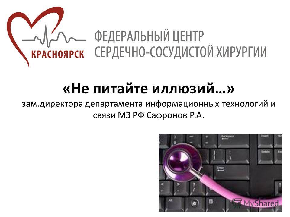 «Не питайте иллюзий…» зам.директора департамента информационных технологий и связи МЗ РФ Сафронов Р.А.