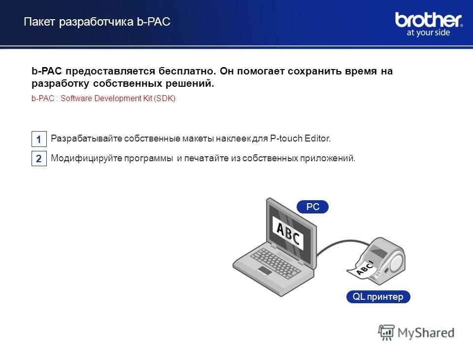 Пакет разработчика b-PAC Existing System PC QL принтер b-PAC предоставляется бесплатно. Он помогает сохранить время на разработку собственных решений. b-PAC : Software Development Kit (SDK) 1 Разрабатывайте собственные макеты наклеек для P-touch Edit