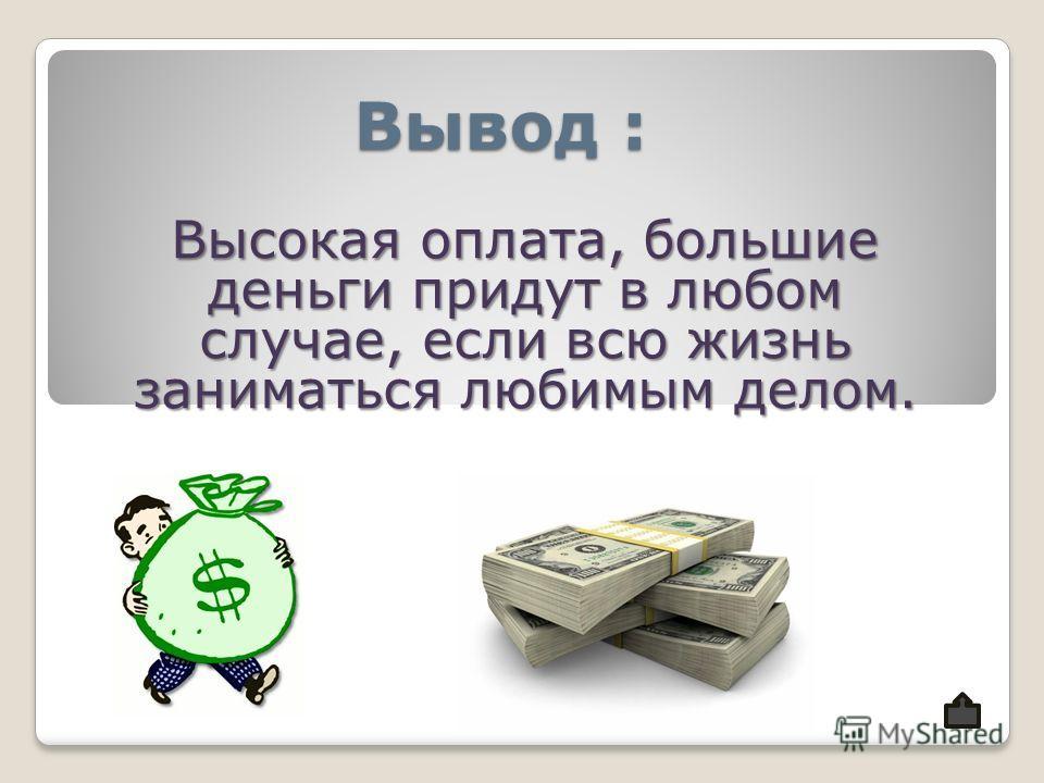 Вывод : Высокая оплата, большие деньги придут в любом случае, если всю жизнь заниматься любимым делом.