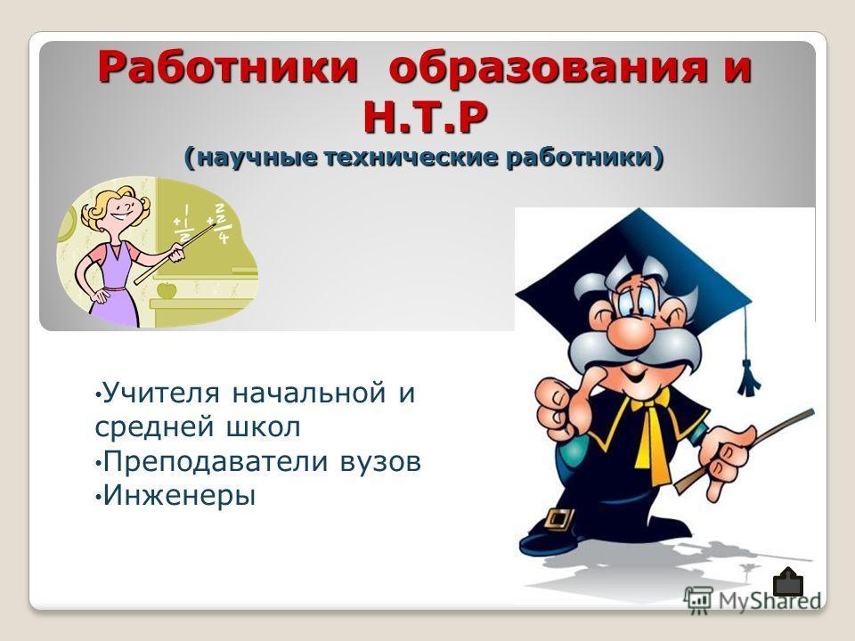Работники образования и Н.Т.Р (научные технические работники) Учителя начальной и средней школ Преподаватели вузов Инженеры
