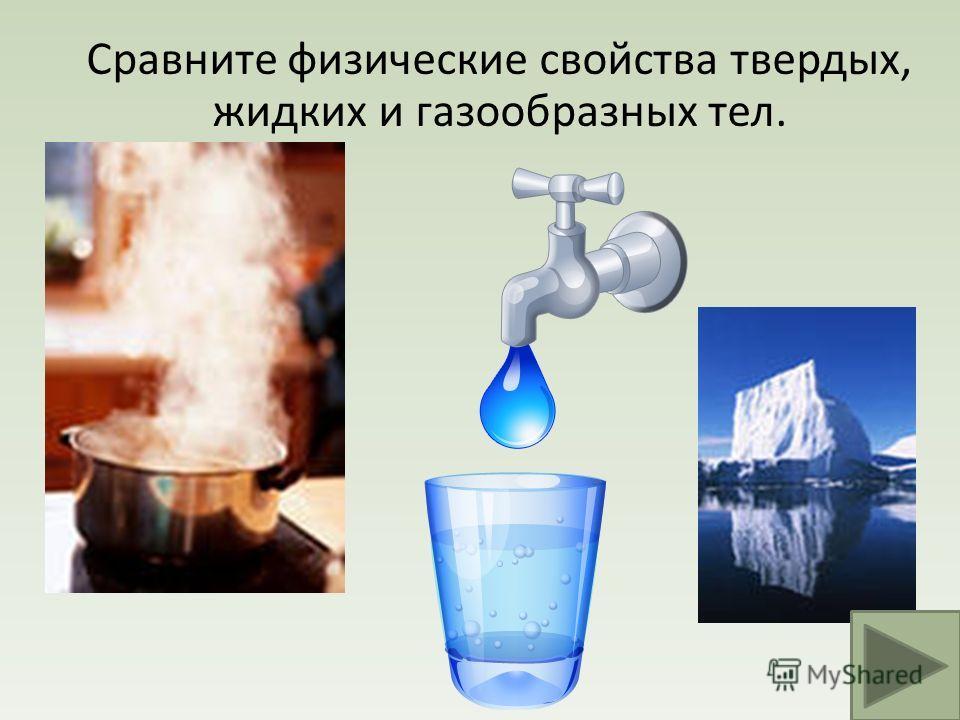 Сравните физические свойства твердых, жидких и газообразных тел.
