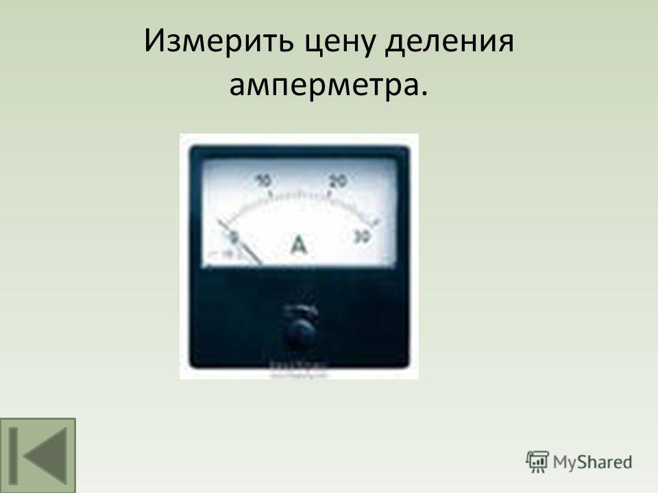 Измерить цену деления амперметра.