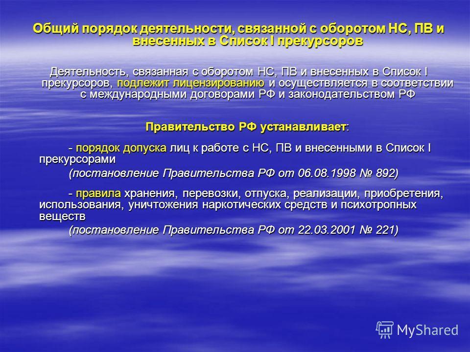 Общий порядок деятельности, связанной с оборотом НС, ПВ и внесенных в Список I прекурсоров Деятельность, связанная с оборотом НС, ПВ и внесенных в Список I прекурсоров, подлежит лицензированию и осуществляется в соответствии с международными договора