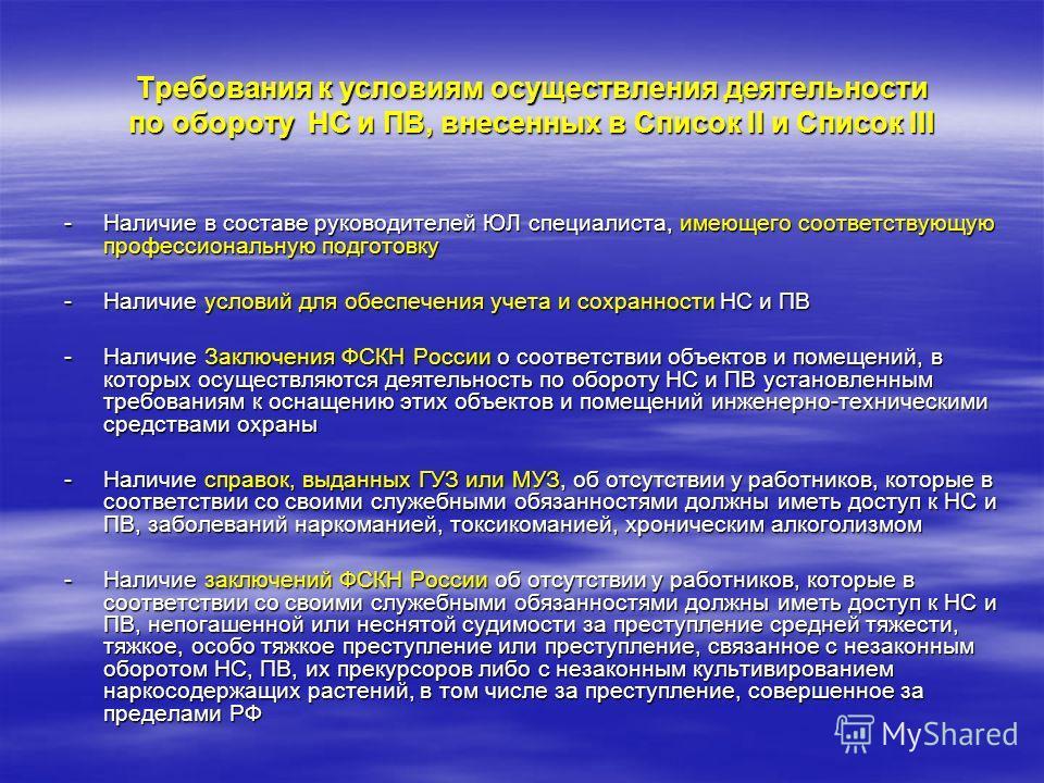 Требования к условиям осуществления деятельности по обороту НС и ПВ, внесенных в Список II и Список III -Наличие в составе руководителей ЮЛ специалиста, имеющего соответствующую профессиональную подготовку -Наличие условий для обеспечения учета и сох